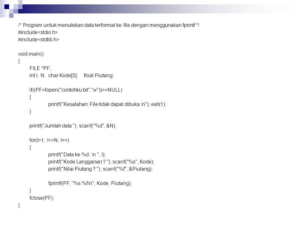 /* Program untuk menuliskan data terformat ke file dengan menggunakan fprintf */ #include<stdio.h> #include<stdlib.h> void main() { FILE *PF; int I, N; char Kode[5]; float Piutang; if((PF=fopen( contohku.txt , w ))==NULL) printf( Kesalahan: File tidak dapat dibuka \n ); exit(1); } printf( Jumlah data ); scanf( %d , &N); for(I=1; I<=N; I++) printf( Data ke %d: \n , I); printf( Kode Langganan .